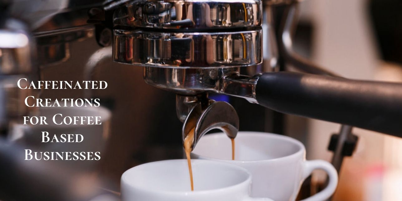 Caffeinated Creations for Coffee Based Businesses