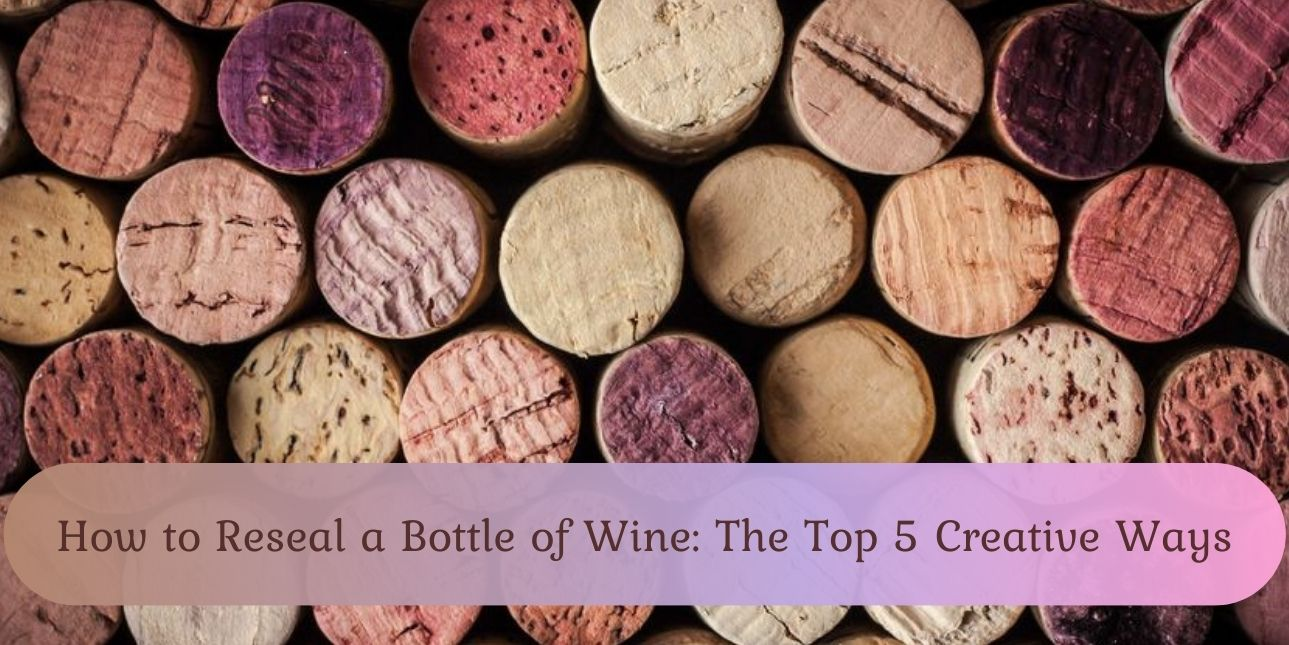 How to Reseal a Bottle of Wine The Top 5 Creative Ways